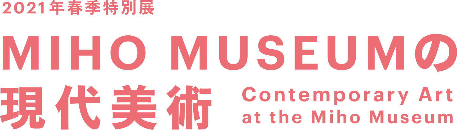 2021年春季特別展 MIHO MUSEUMの現代美術 Contemporary Art at the Miho Museum